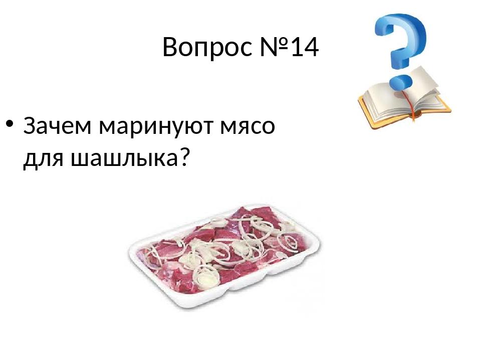 Вопрос №14 Зачем маринуют мясо для шашлыка?