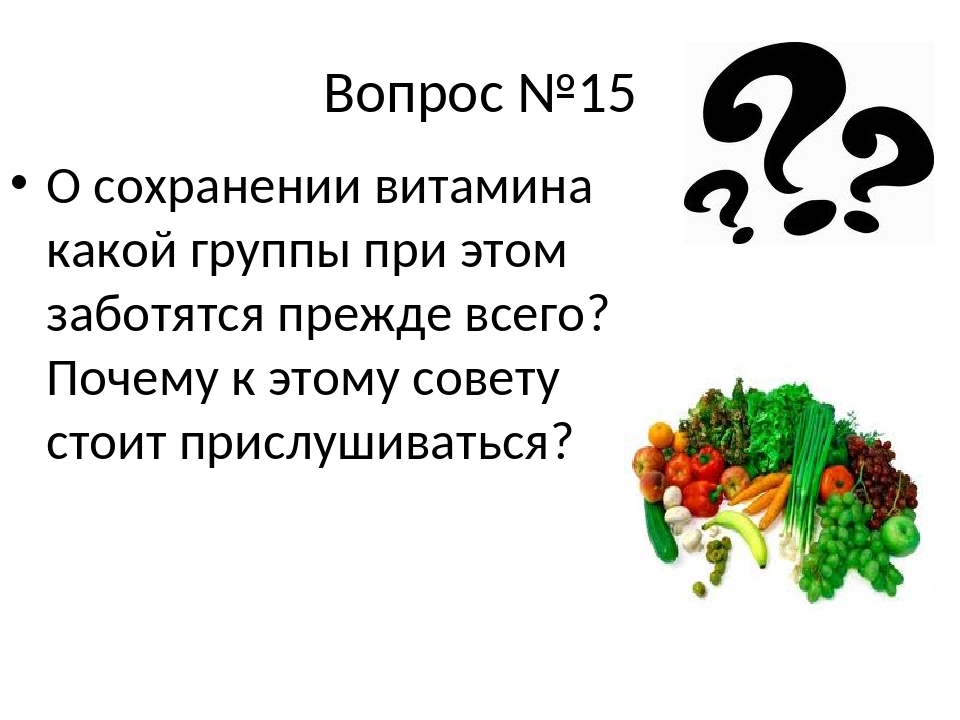 Вопрос №15 О сохранении витамина какой группы при этом заботятся прежде всего...