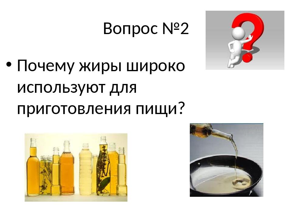 Вопрос №2 Почему жиры широко используют для приготовления пищи?