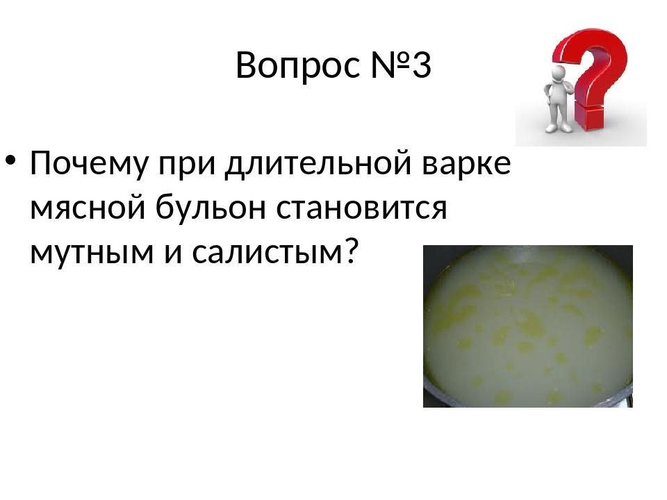 Вопрос №3 Почему при длительной варке мясной бульон становится мутным и салис...