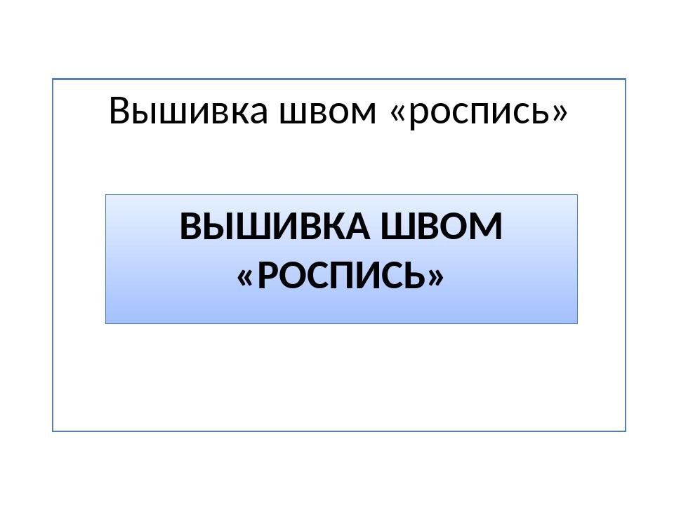 Вышивка швом «роспись» ВЫШИВКА ШВОМ «РОСПИСЬ»