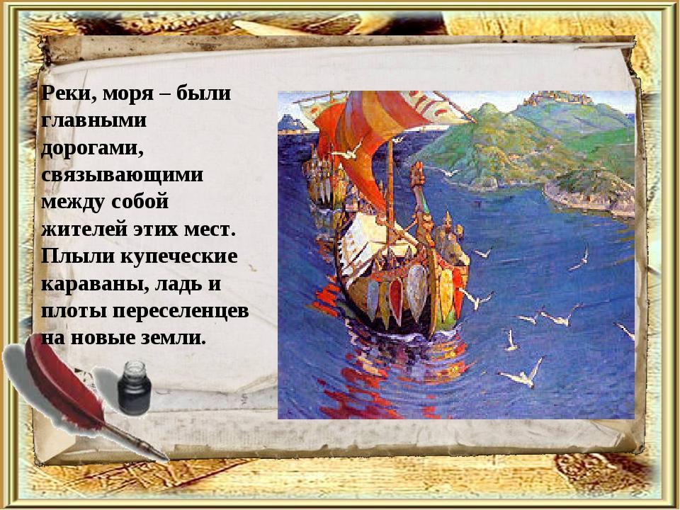 Реки, моря – были главными дорогами, связывающими между собой жителей этих ме...
