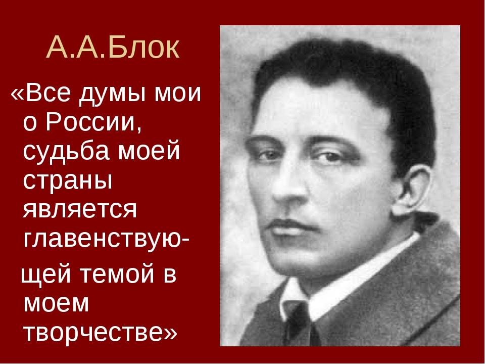 А.А.Блок «Все думы мои о России, судьба моей страны является главенствую- щей...
