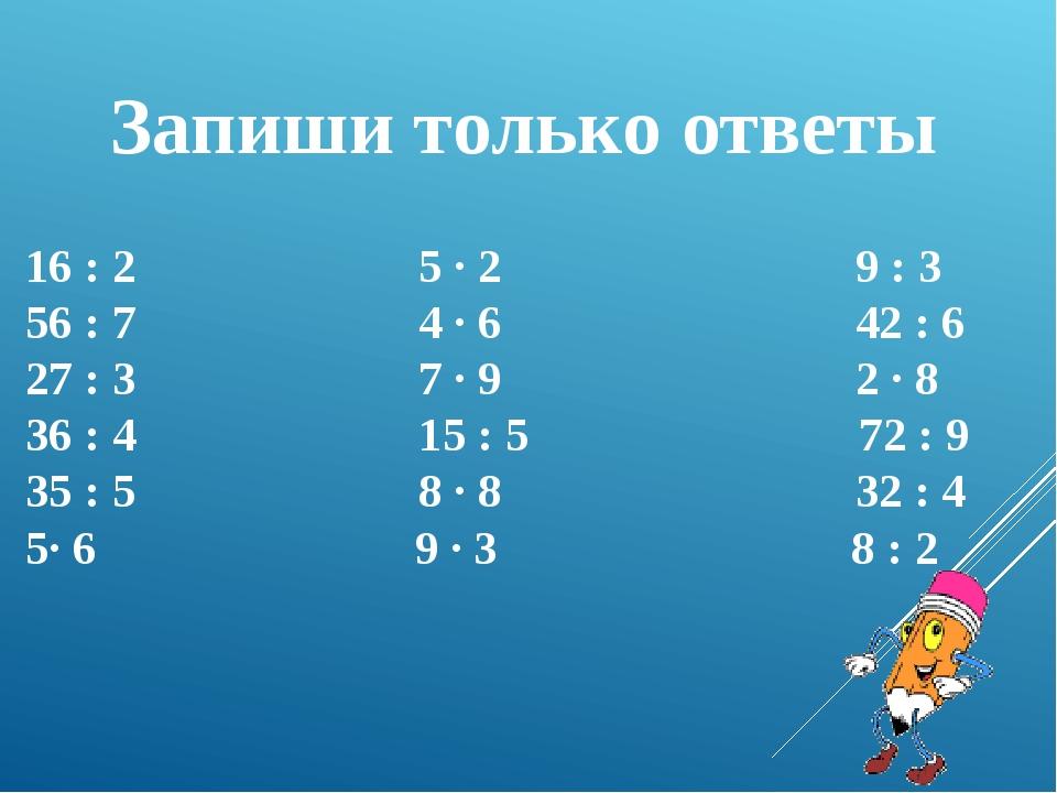 Запиши только ответы 16 : 2 5 · 2 9 : 3 56 : 7 4 · 6 42 : 6 27 : 3 7 · 9 2 ·...