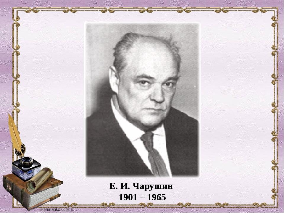 Е. И. Чарушин 1901 – 1965