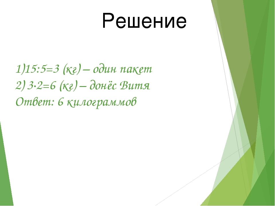 1)15:5=3 (кг) – один пакет 2) 3∙2=6 (кг) – донёс Витя Ответ: 6 килограммов Ре...