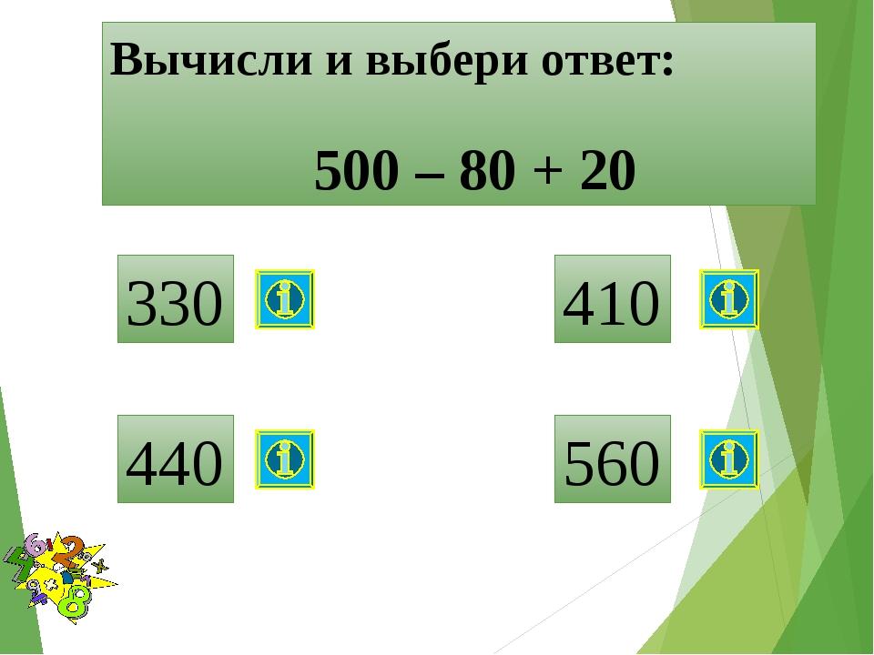 Вычисли и выбери ответ: 500 – 80 + 20 330 440 410 560