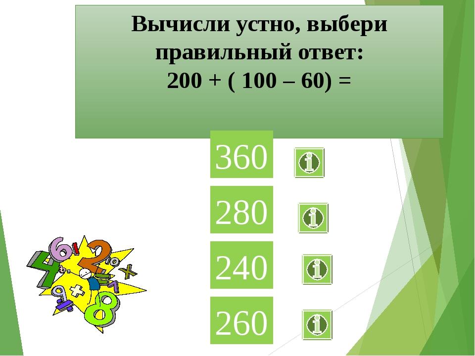 Вычисли устно, выбери правильный ответ: 200 + ( 100 – 60) = 360 280 240 260