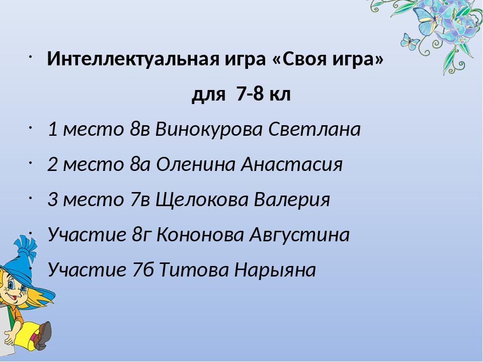 Интеллектуальная игра «Своя игра» для 7-8 кл 1 место 8в Винокурова Светлана...