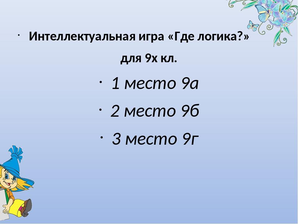 Интеллектуальная игра «Где логика?» для 9х кл. 1 место 9а 2 место 9б 3 место...