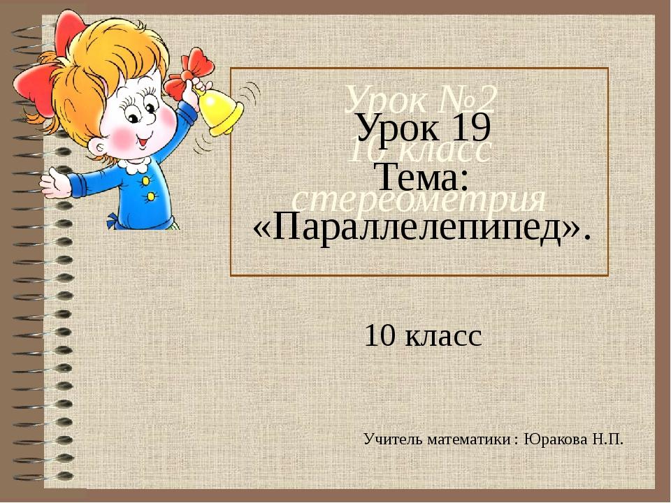 Урок №2 10 класс стереометрия Урок 19 Тема: «Параллелепипед». 10 класс Учител...