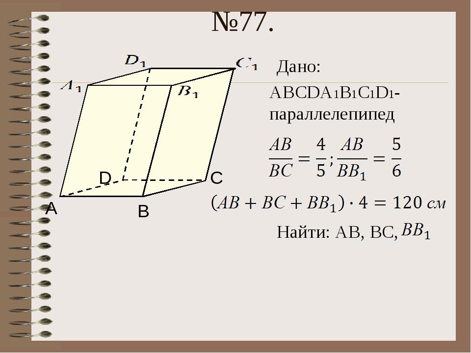 №77. Дано: АВСDА1В1С1D1- параллелепипед Найти: АВ, ВС, А В С D