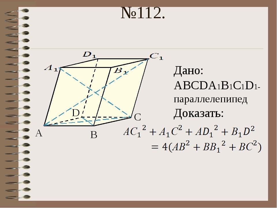 №112. А В С D Дано: АВСDА1В1С1D1- параллелепипед Доказать: