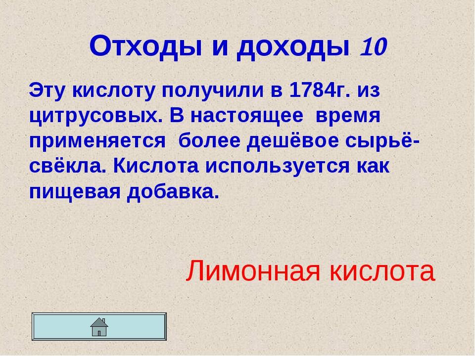 Отходы и доходы 10 Эту кислоту получили в 1784г. из цитрусовых. В настоящее в...