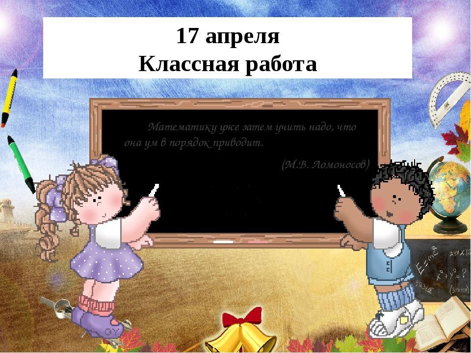 17 апреля Классная работа Математику уже затем учить надо, что она ум в поряд...
