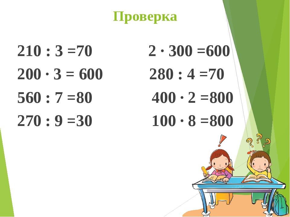 Проверка 210 : 3 =70  2 · 300 =600 200 · 3 = 600  280 : 4 =70 560 : 7 =80...