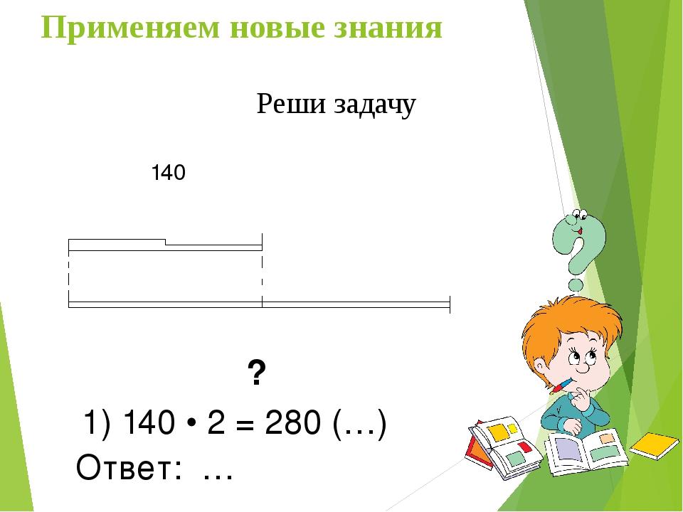 ? 1) 140 • 2 = 280 (…) Ответ: … 140 Применяем новые знания Реши задачу