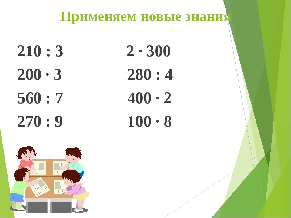 Применяем новые знания 210 : 3  2 · 300 200 · 3   280 : 4 560 : 7  400...
