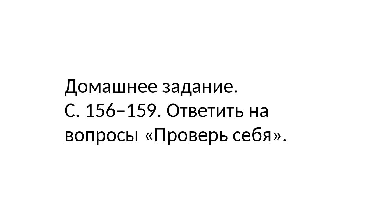 Домашнее задание. С. 156–159. Ответить на вопросы «Проверь себя».