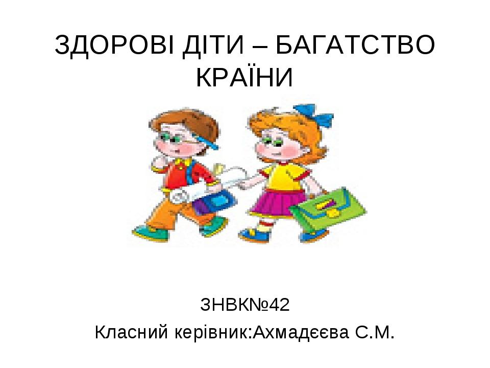 ЗДОРОВІ ДІТИ – БАГАТСТВО КРАЇНИ ЗНВК№42 Класний керівник:Ахмадєєва С.М.