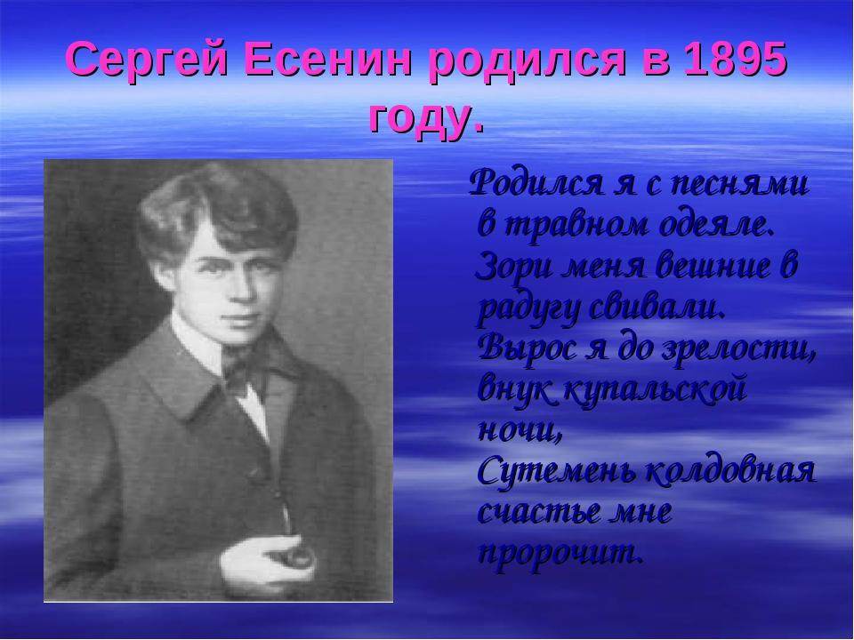 Сергей Есенин родился в 1895 году. Родился я с песнями в травном одеяле. Зори...
