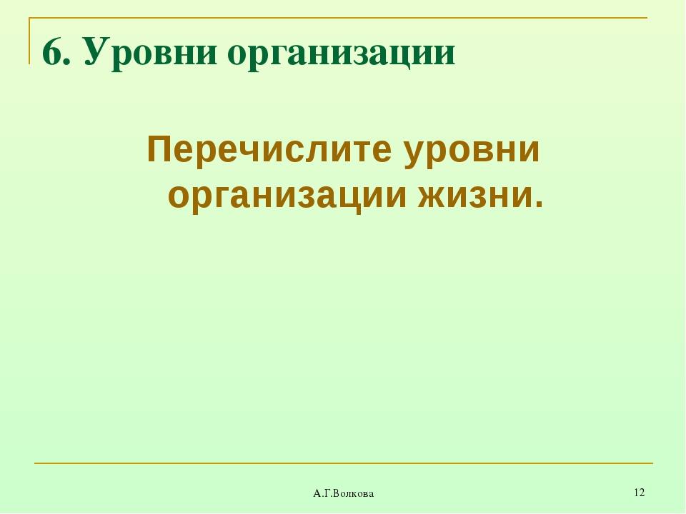 А.Г.Волкова * 6. Уровни организации Перечислите уровни организации жизни. А.Г...