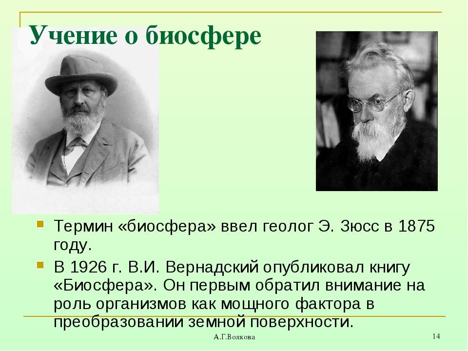 А.Г.Волкова * Учение о биосфере Термин «биосфера» ввел геолог Э. Зюсс в 1875...