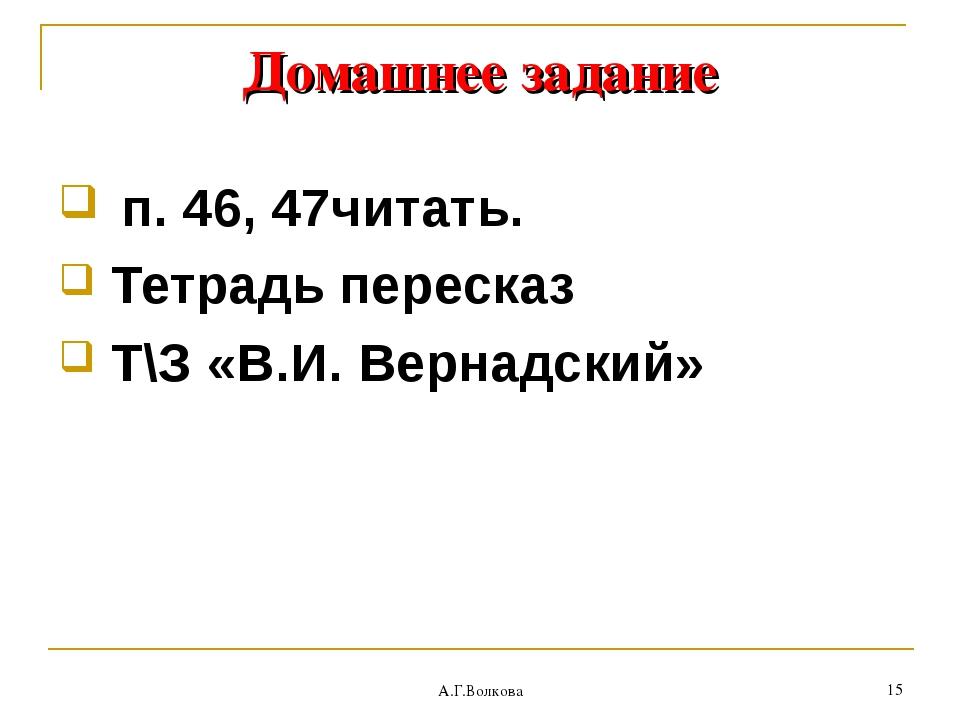 А.Г.Волкова * Домашнее задание п. 46, 47читать. Тетрадь пересказ Т\З «В.И. Ве...