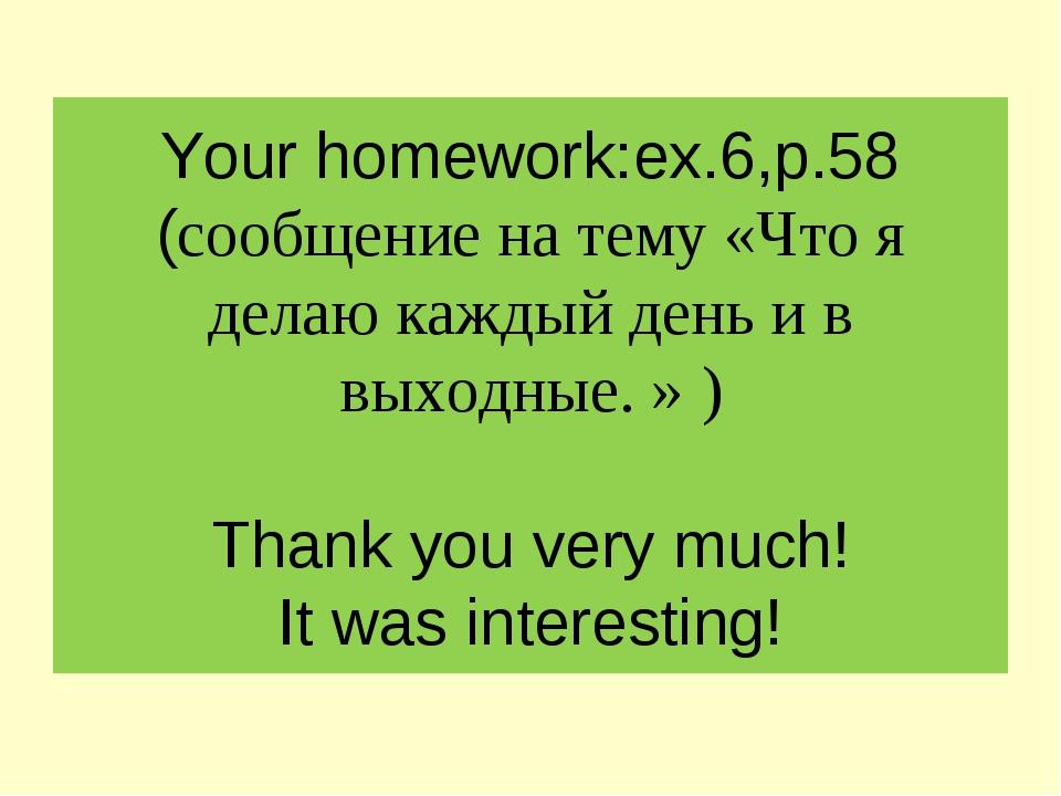 Your homework:ex.6,p.58 (сообщение на тему «Что я делаю каждый день и в выход...