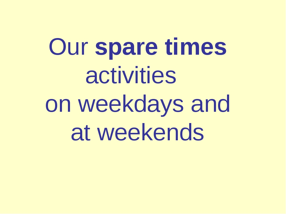 Our spare times activities on weekdays and at weekends