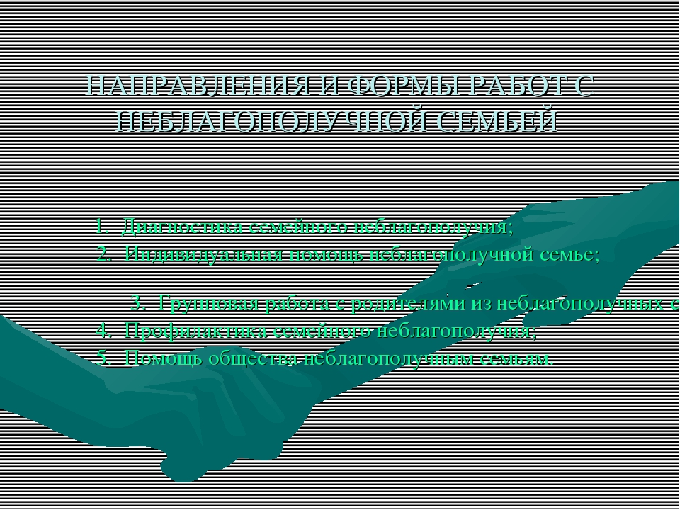 НАПРАВЛЕНИЯ И ФОРМЫ РАБОТ С НЕБЛАГОПОЛУЧНОЙ СЕМЬЕЙ 1. Диагностика семейного...