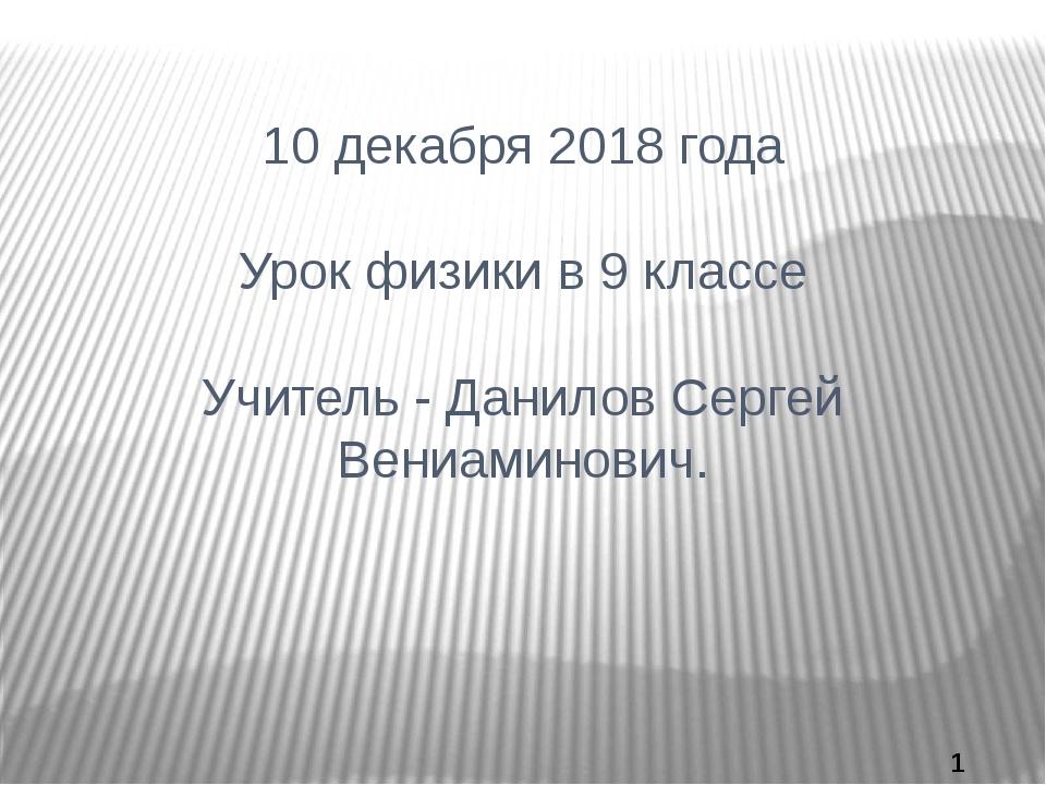 10 декабря 2018 года Урок физики в 9 классе Учитель - Данилов Сергей Вениамин...