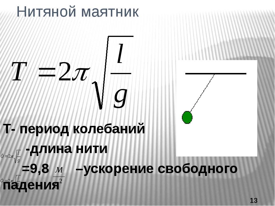 Нитяной маятник Т- период колебаний -длина нити =9,8 –ускорение свободного па...