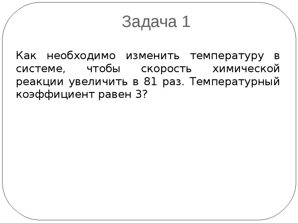 Задача 1 Как необходимо изменить температуру в системе, чтобы скорость химиче...
