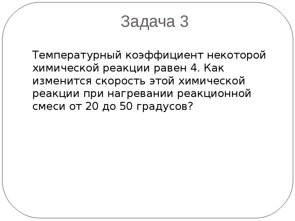 Задача 3 Температурный коэффициент некоторой химической реакции равен 4. Как...