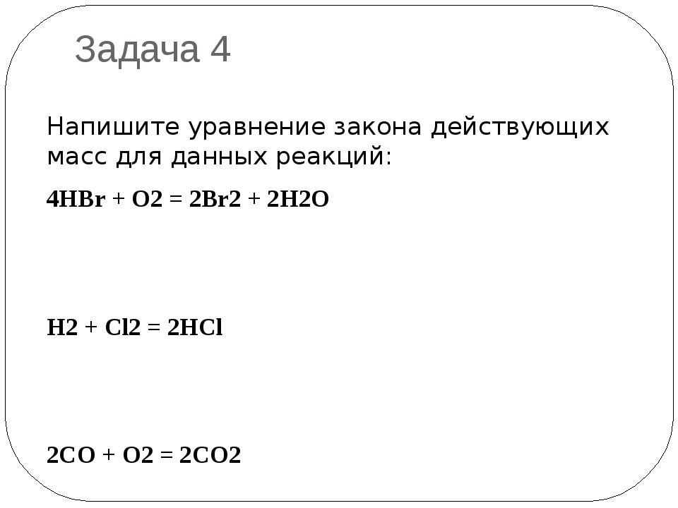 Задача 4 Напишите уравнение закона действующих масс для данных реакций: 4HBr...
