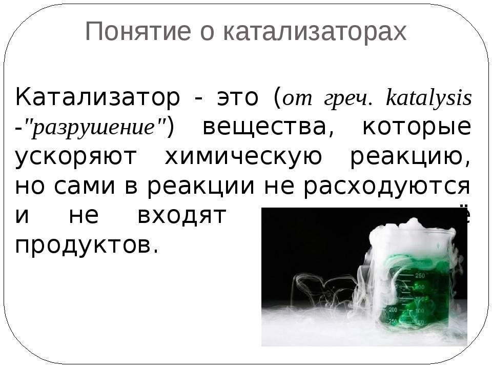 "Понятие о катализаторах Катализатор - это (от греч. katalysis -""разрушение"")..."