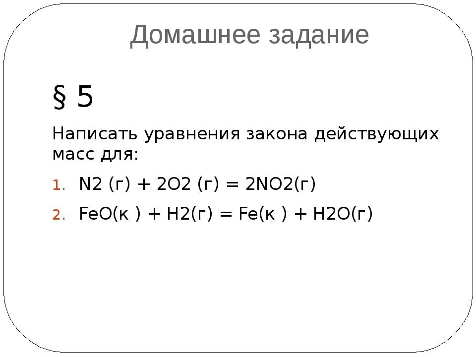 Домашнее задание § 5 Написать уравнения закона действующих масс для: N2 (г)+...