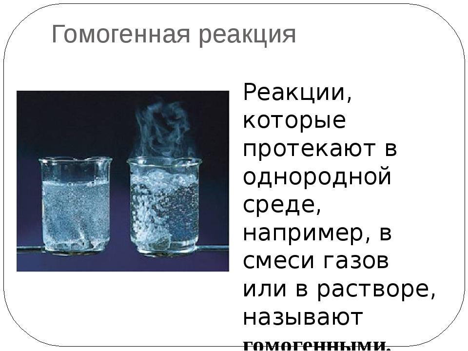 Гомогенная реакция Реакции, которые протекают в однородной среде, например, в...
