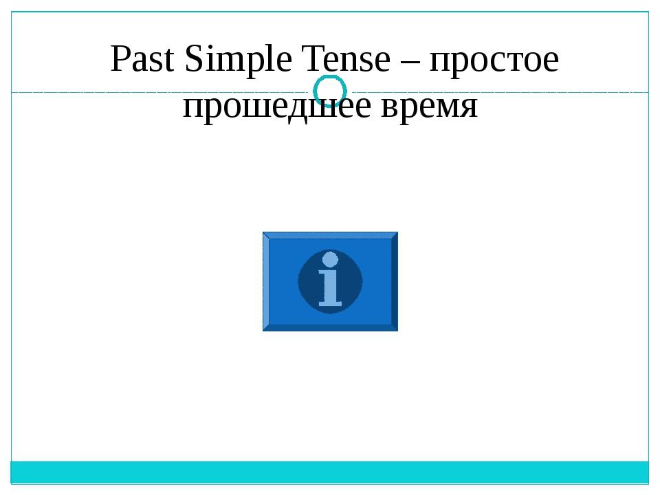 Past Simple Tense – простое прошедшее время