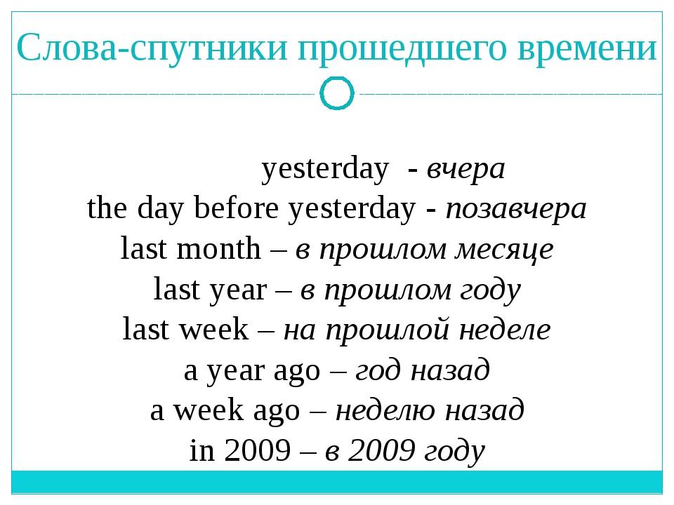 Слова-спутники прошедшего времени yesterday - вчера the day before yesterday...
