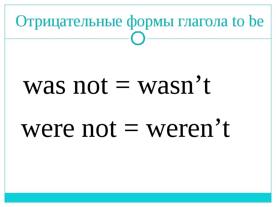 Отрицательные формы глагола to be was not = wasn't were not = weren't