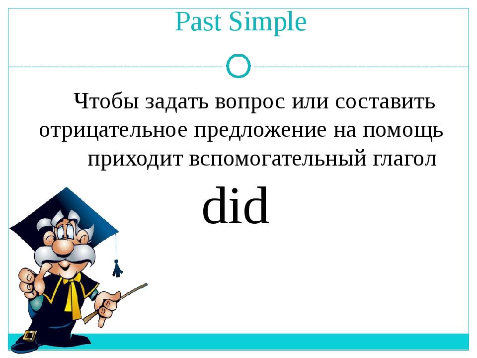 Past Simple Чтобы задать вопрос или составить отрицательное предложение на по...