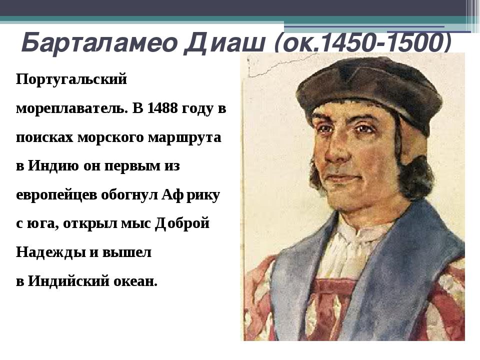 Барталамео Диаш (ок.1450-1500) Португальский мореплаватель. В 1488 году в пои...