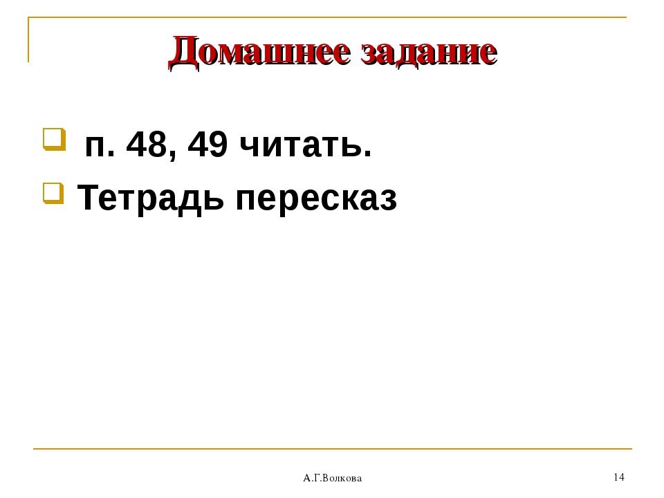 А.Г.Волкова * Домашнее задание п. 48, 49 читать. Тетрадь пересказ А.Г.Волкова