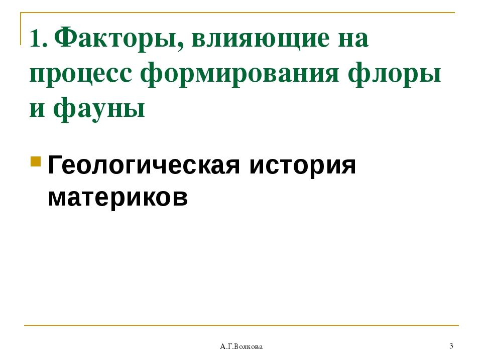 А.Г.Волкова * 1. Факторы, влияющие на процесс формирования флоры и фауны Геол...