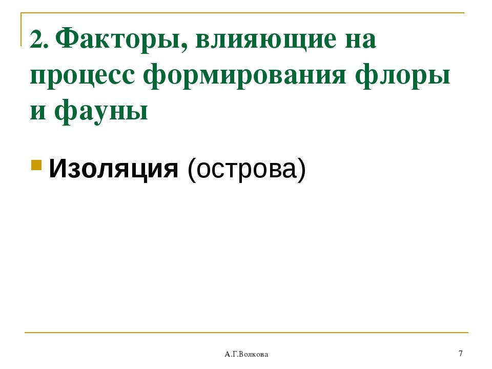 А.Г.Волкова * 2. Факторы, влияющие на процесс формирования флоры и фауны Изол...