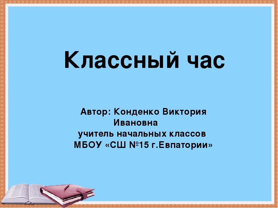 Классный час Автор: Конденко Виктория Ивановна учитель начальных классов МБОУ...