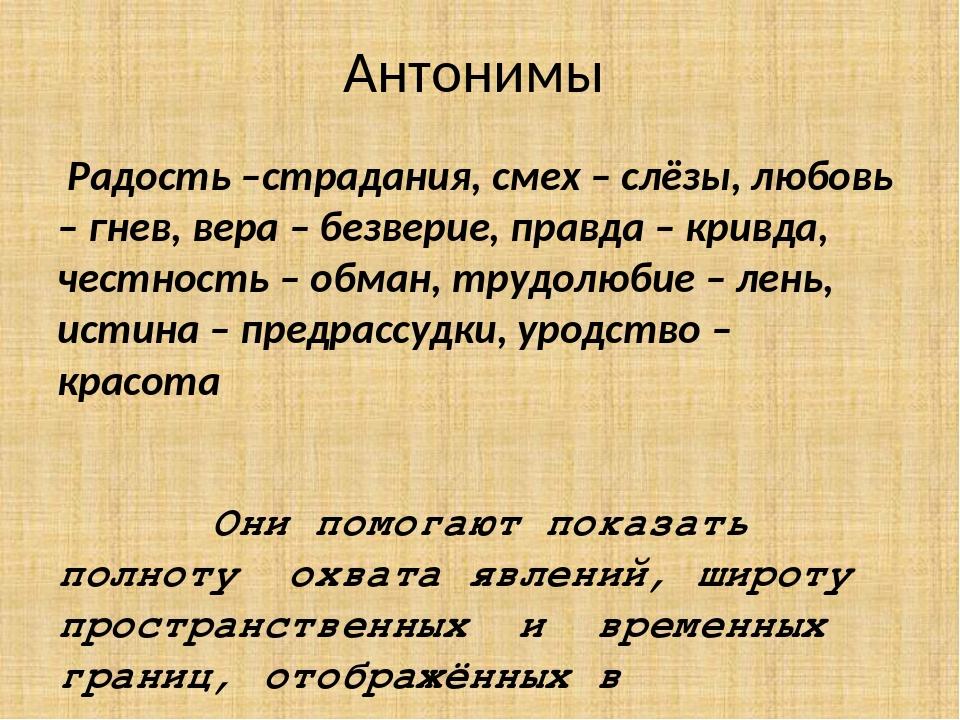 Антонимы Радость –страдания, смех – слёзы, любовь – гнев, вера – безверие, пр...