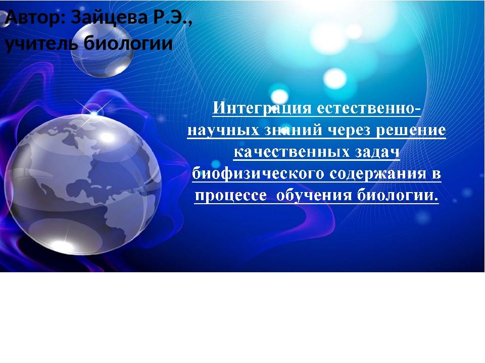 Автор: Зайцева Р.Э., учитель биологии